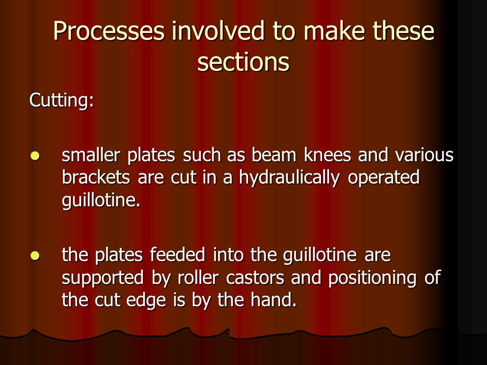 Processes involved to make these sections Cutting: smaller plates such as beam knees and various brackets are cut in a hydraulically operated guilloti