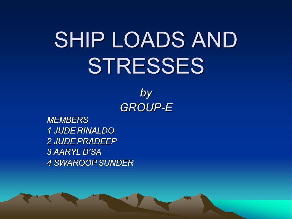 SHIP LOADS AND STRESSES byGROUP-EMEMBERS 1 JUDE RINALDO 2 JUDE PRADEEP 3 AARYL DSA 4 SWAROOP SUNDER