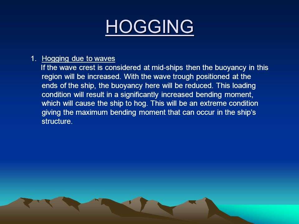 HOGGING 1.Hogging due to waves If the wave crest is considered at mid-ships then the buoyancy in this region will be increased. With the wave trough p