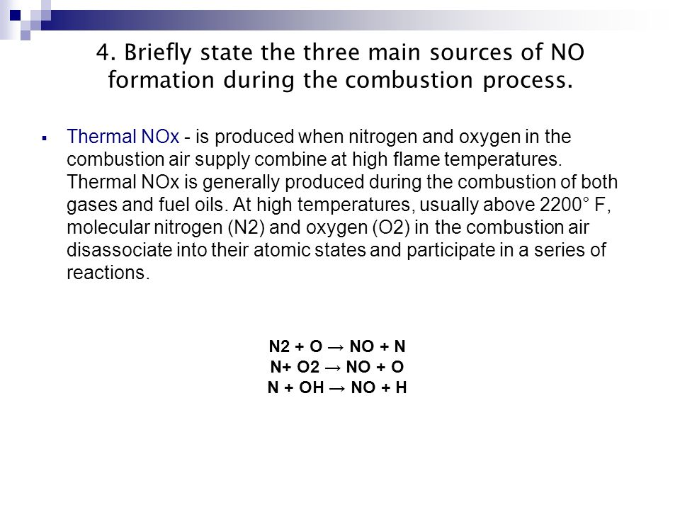 4. Briefly state the three main sources of NO formation during the combustion process. Thermal NOx - is produced when nitrogen and oxygen in the combu