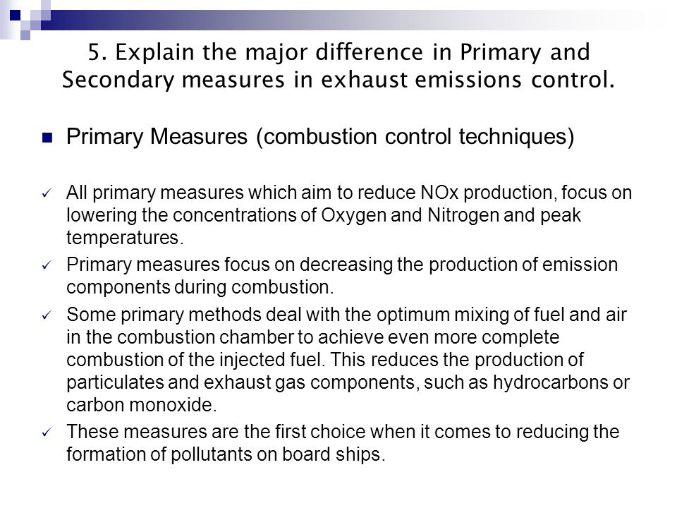 5. Explain the major difference in Primary and Secondary measures in exhaust emissions control. Primary Measures (combustion control techniques) All p