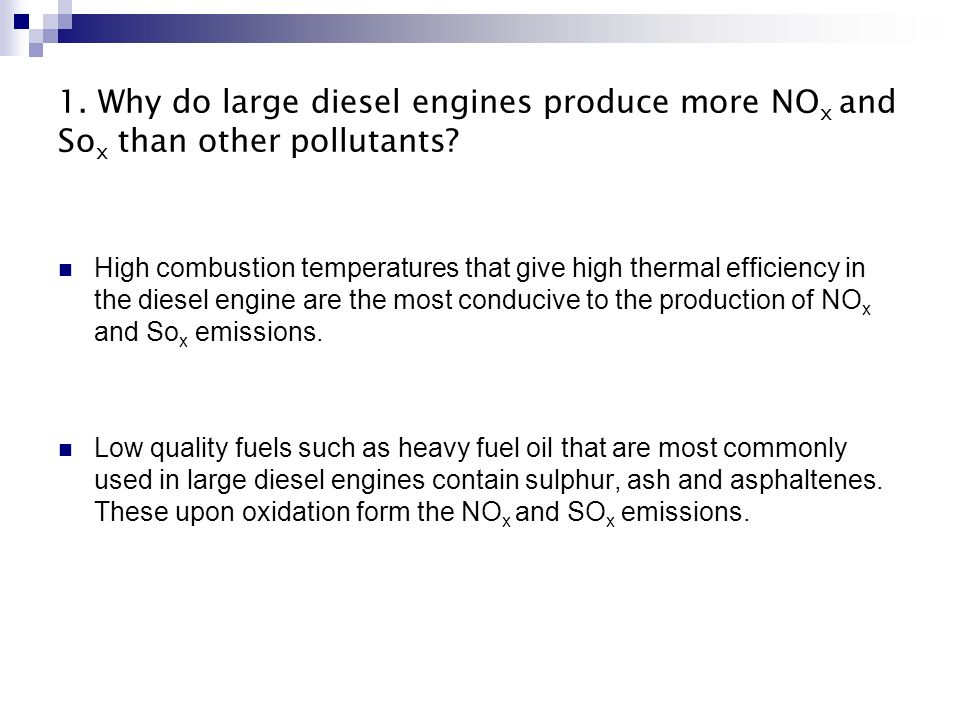 1. Why do large diesel engines produce more NO x and So x than other pollutants? High combustion temperatures that give high thermal efficiency in the