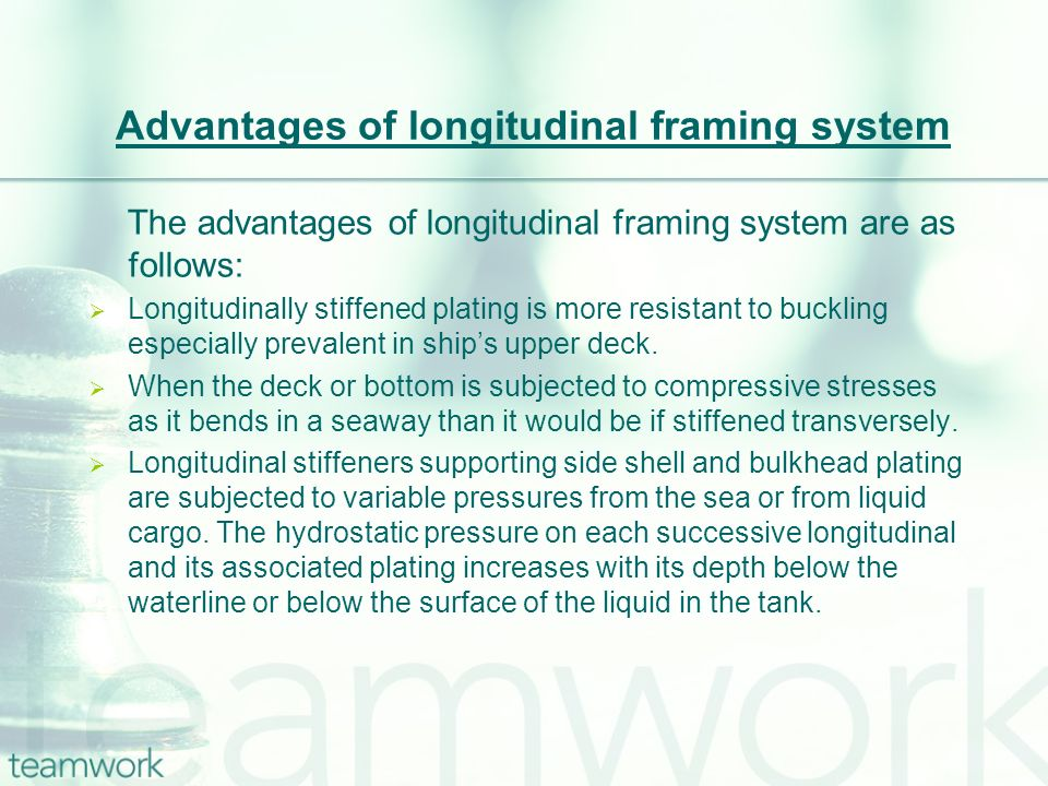 Advantages of longitudinal framing system The advantages of longitudinal framing system are as follows: Longitudinally stiffened plating is more resis