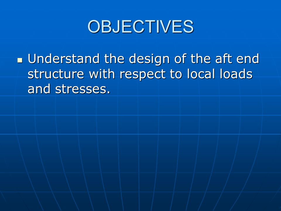 OBJECTIVES Understand the design of the aft end structure with respect to local loads and stresses. Understand the design of the aft end structure wit