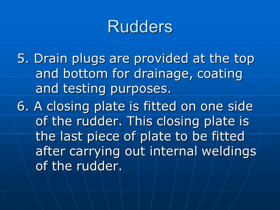 Rudders 5. Drain plugs are provided at the top and bottom for drainage, coating and testing purposes. 6. A closing plate is fitted on one side of the