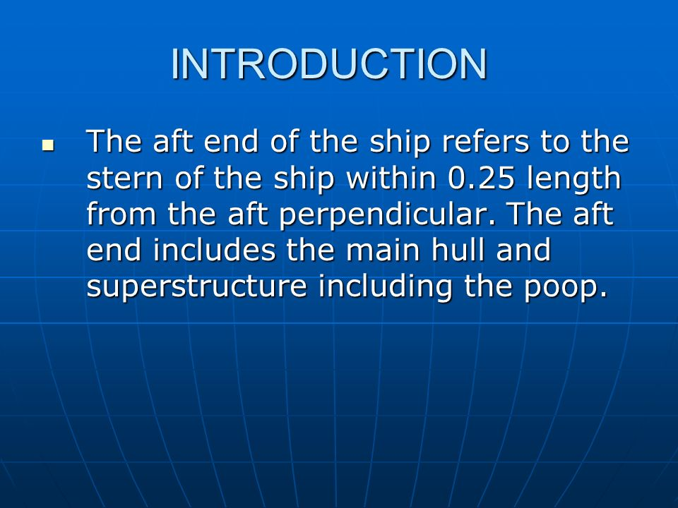 INTRODUCTION The aft end of the ship refers to the stern of the ship within 0.25 length from the aft perpendicular. The aft end includes the main hull