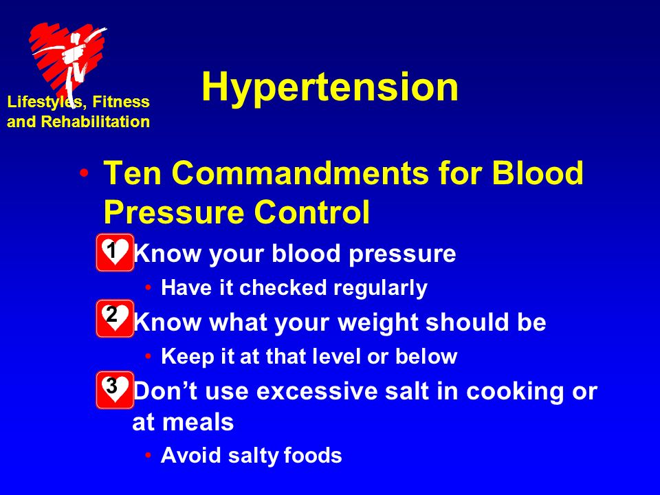 Hypertension Ten Commandments for Blood Pressure Control –Know your blood pressure Have it checked regularly –Know what your weight should be Keep it at that level or below –Dont use excessive salt in cooking or at meals Avoid salty foods Lifestyles, Fitness and Rehabilitation 1 2 3