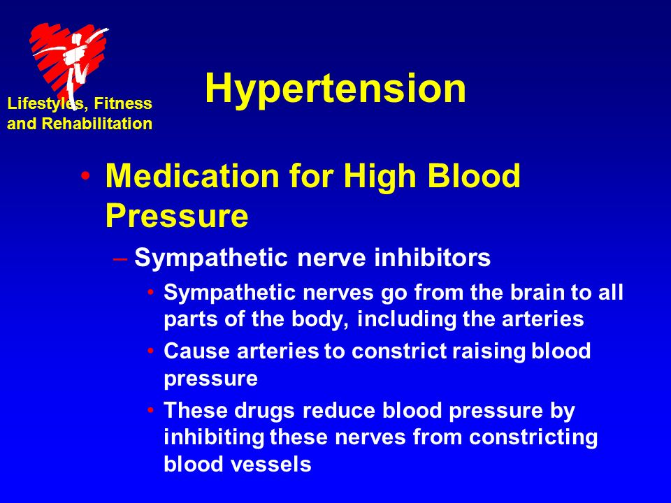 Hypertension Medication for High Blood Pressure –Sympathetic nerve inhibitors Sympathetic nerves go from the brain to all parts of the body, including the arteries Cause arteries to constrict raising blood pressure These drugs reduce blood pressure by inhibiting these nerves from constricting blood vessels Lifestyles, Fitness and Rehabilitation
