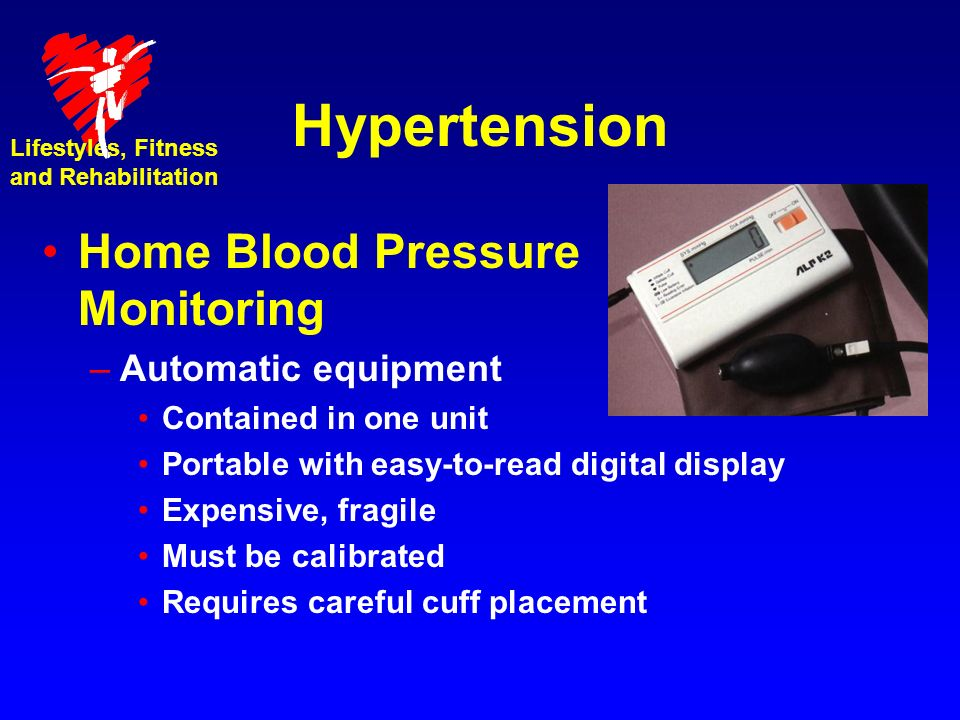 Hypertension Home Blood Pressure Monitoring –Automatic equipment Contained in one unit Portable with easy-to-read digital display Expensive, fragile Must be calibrated Requires careful cuff placement Lifestyles, Fitness and Rehabilitation