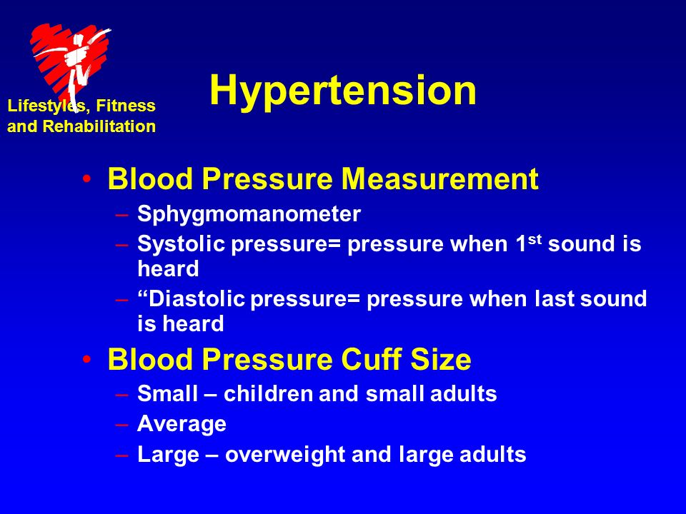 Hypertension Blood Pressure Measurement –Sphygmomanometer –Systolic pressure= pressure when 1 st sound is heard –Diastolic pressure= pressure when last sound is heard Blood Pressure Cuff Size –Small – children and small adults –Average –Large – overweight and large adults Lifestyles, Fitness and Rehabilitation