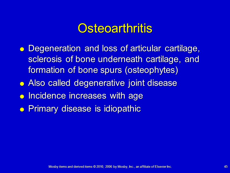 Mosby items and derived items © 2010, 2006 by Mosby, Inc., an affiliate of Elsevier Inc. 45 Osteoarthritis Degeneration and loss of articular cartilag