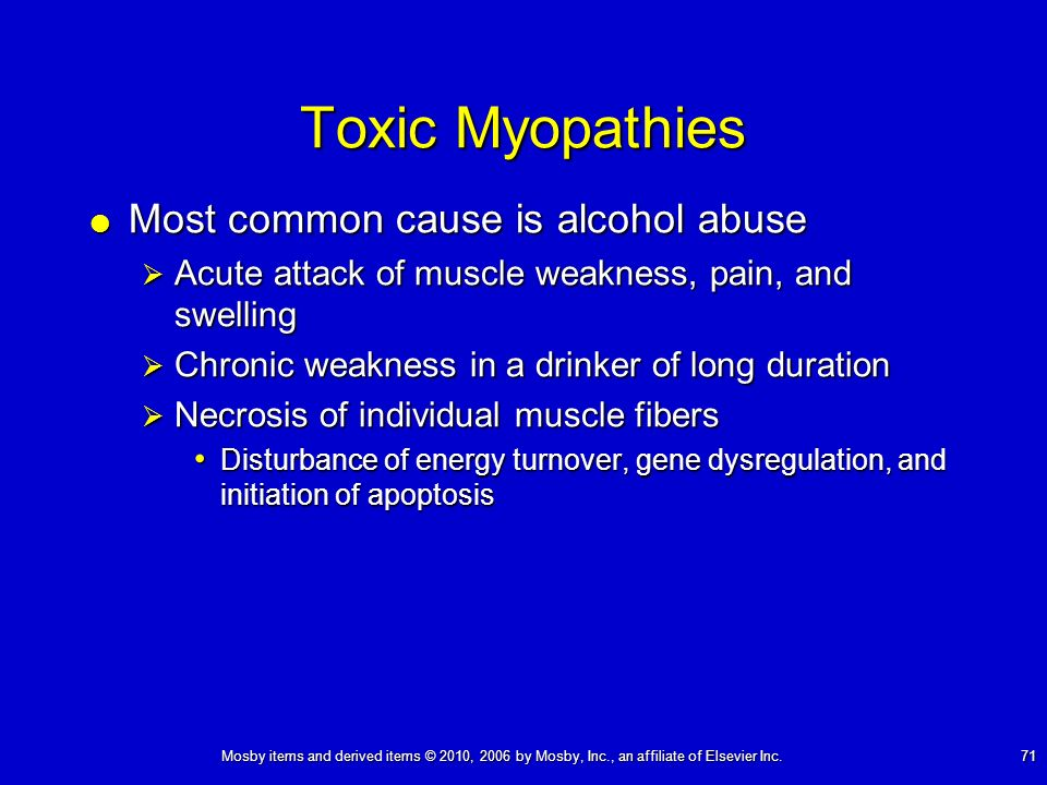 Mosby items and derived items © 2010, 2006 by Mosby, Inc., an affiliate of Elsevier Inc. 71 Toxic Myopathies Most common cause is alcohol abuse Most c