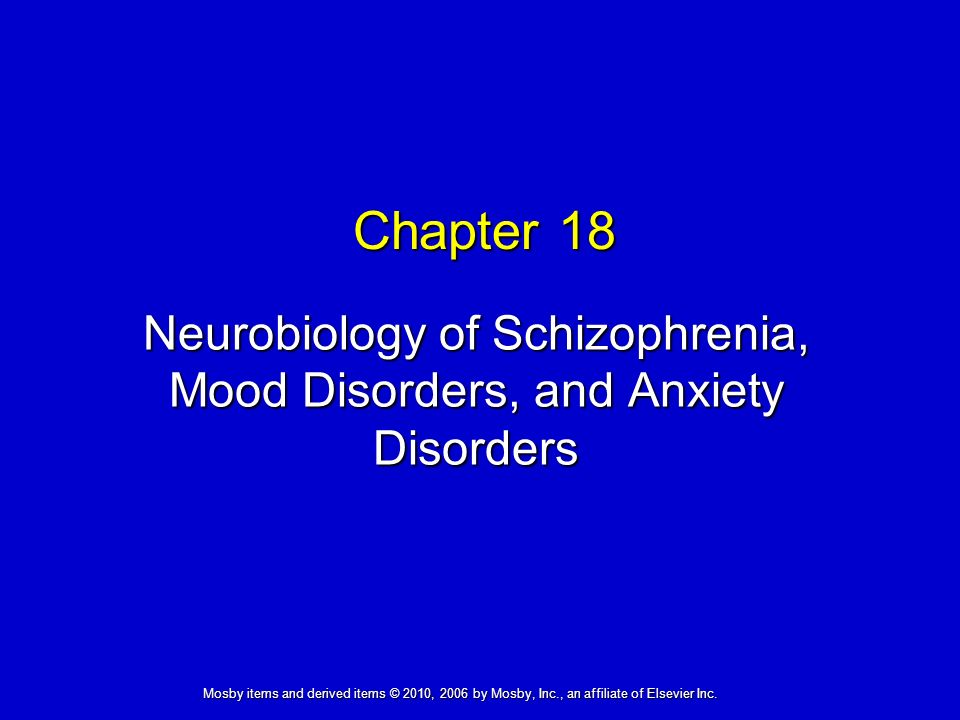 Neurobiology of Schizophrenia, Mood Disorders, and Anxiety Disorders Chapter 18 Mosby items and derived items © 2010, 2006 by Mosby, Inc., an affiliate of Elsevier Inc.