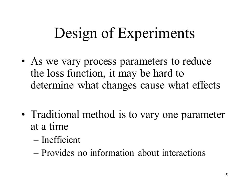 5 Design of Experiments As we vary process parameters to reduce the loss function, it may be hard to determine what changes cause what effects Traditi