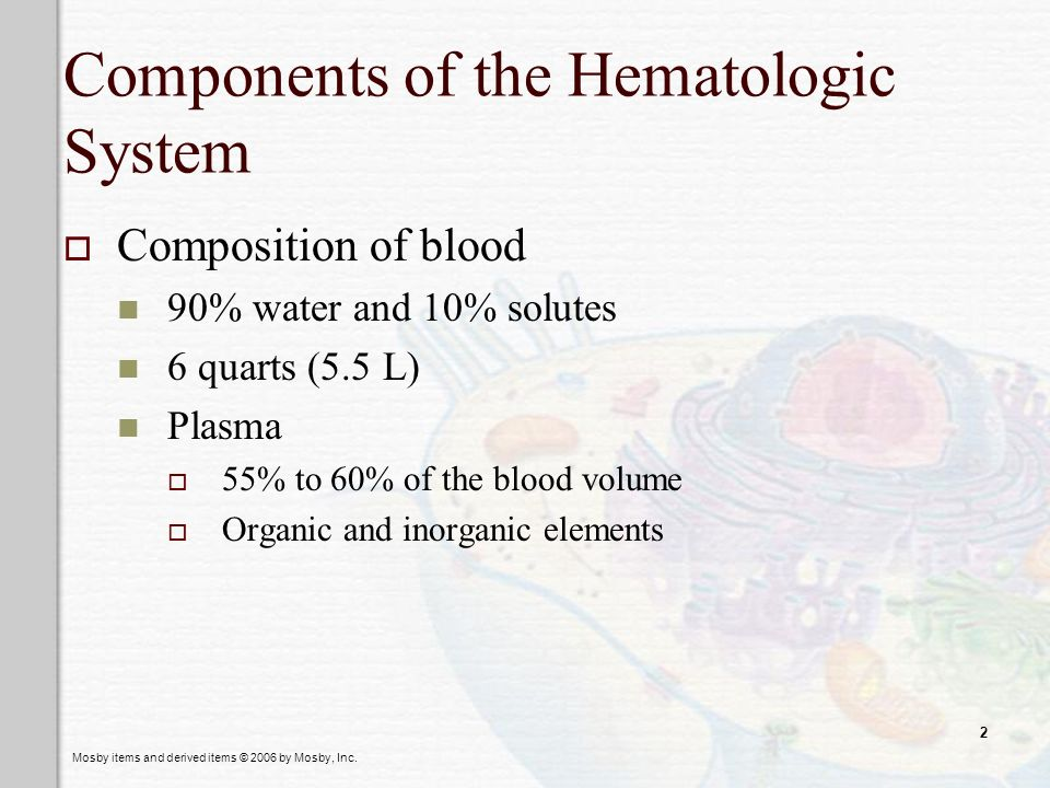 Mosby items and derived items © 2006 by Mosby, Inc. 2 Components of the Hematologic System Composition of blood 90% water and 10% solutes 6 quarts (5.