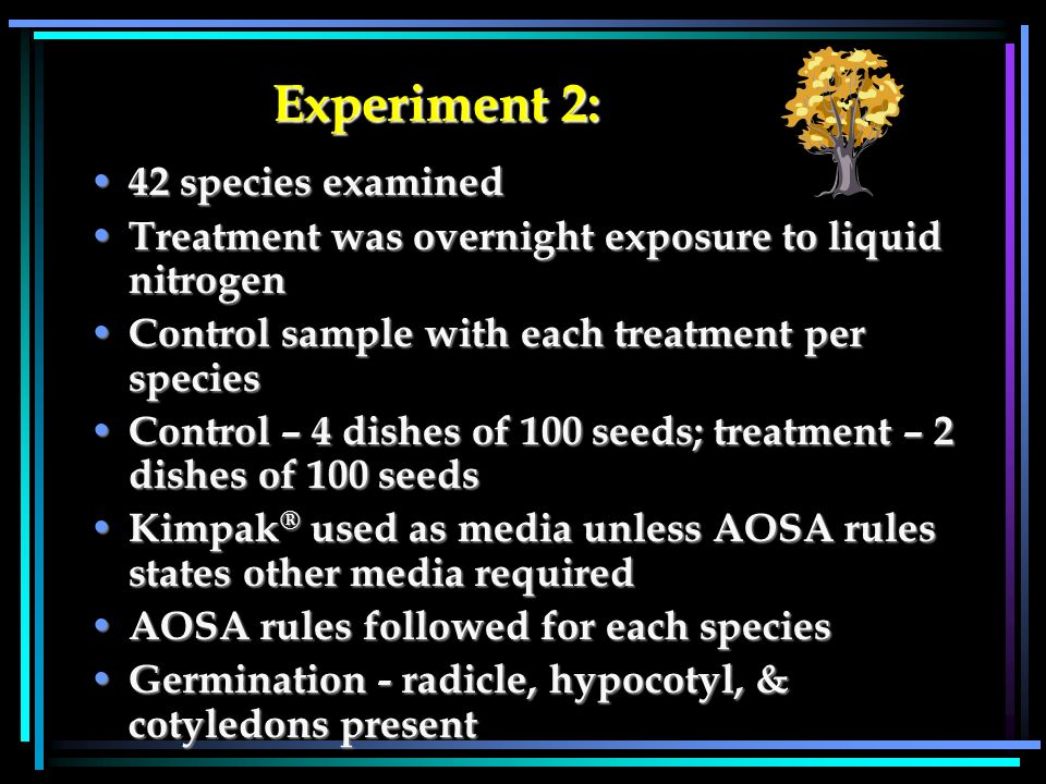 Experiment 2: Experiment 2: 42 species examined 42 species examined Treatment was overnight exposure to liquid nitrogen Treatment was overnight exposure to liquid nitrogen Control sample with each treatment per species Control sample with each treatment per species Control – 4 dishes of 100 seeds; treatment – 2 dishes of 100 seeds Control – 4 dishes of 100 seeds; treatment – 2 dishes of 100 seeds Kimpak ® used as media unless AOSA rules states other media required Kimpak ® used as media unless AOSA rules states other media required AOSA rules followed for each species AOSA rules followed for each species Germination - radicle, hypocotyl, & cotyledons present Germination - radicle, hypocotyl, & cotyledons present