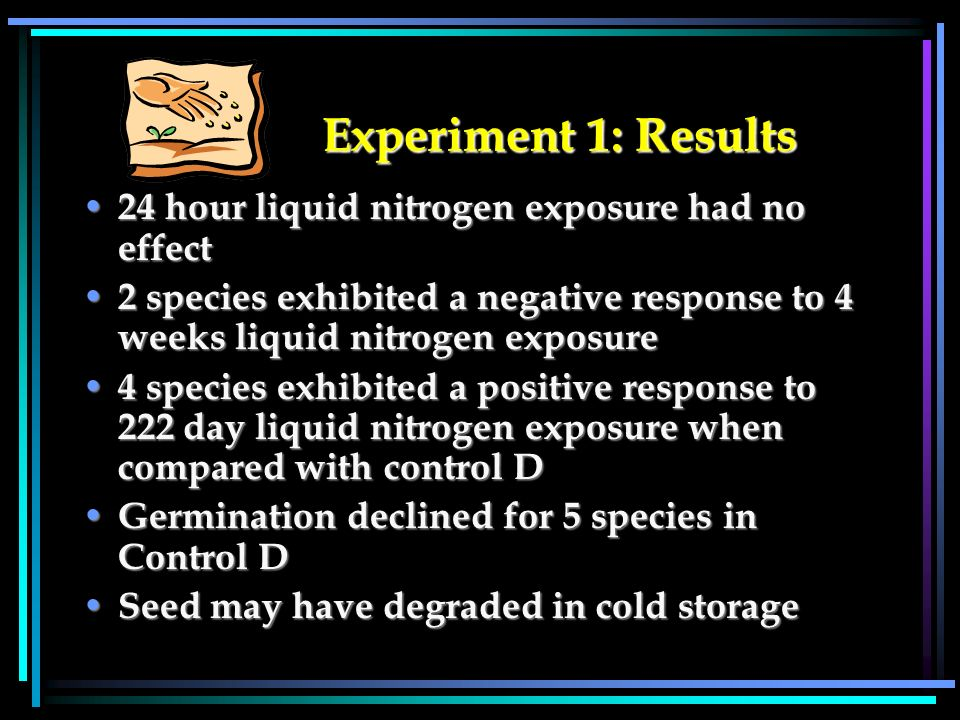 Experiment 1: Results Experiment 1: Results 24 hour liquid nitrogen exposure had no effect 24 hour liquid nitrogen exposure had no effect 2 species exhibited a negative response to 4 weeks liquid nitrogen exposure 2 species exhibited a negative response to 4 weeks liquid nitrogen exposure 4 species exhibited a positive response to 222 day liquid nitrogen exposure when compared with control D 4 species exhibited a positive response to 222 day liquid nitrogen exposure when compared with control D Germination declined for 5 species in Control D Germination declined for 5 species in Control D Seed may have degraded in cold storage Seed may have degraded in cold storage