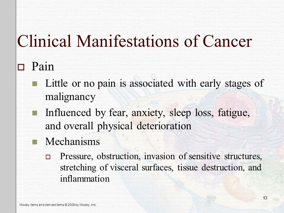 Mosby items and derived items © 2006 by Mosby, Inc. 13 Clinical Manifestations of Cancer Pain Little or no pain is associated with early stages of mal