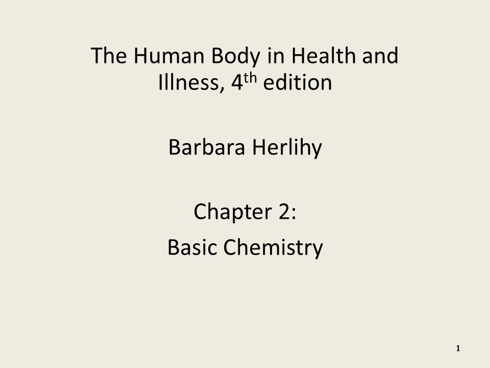 The Human Body in Health and Illness, 4 th edition Barbara Herlihy Chapter 2: Basic Chemistry 1