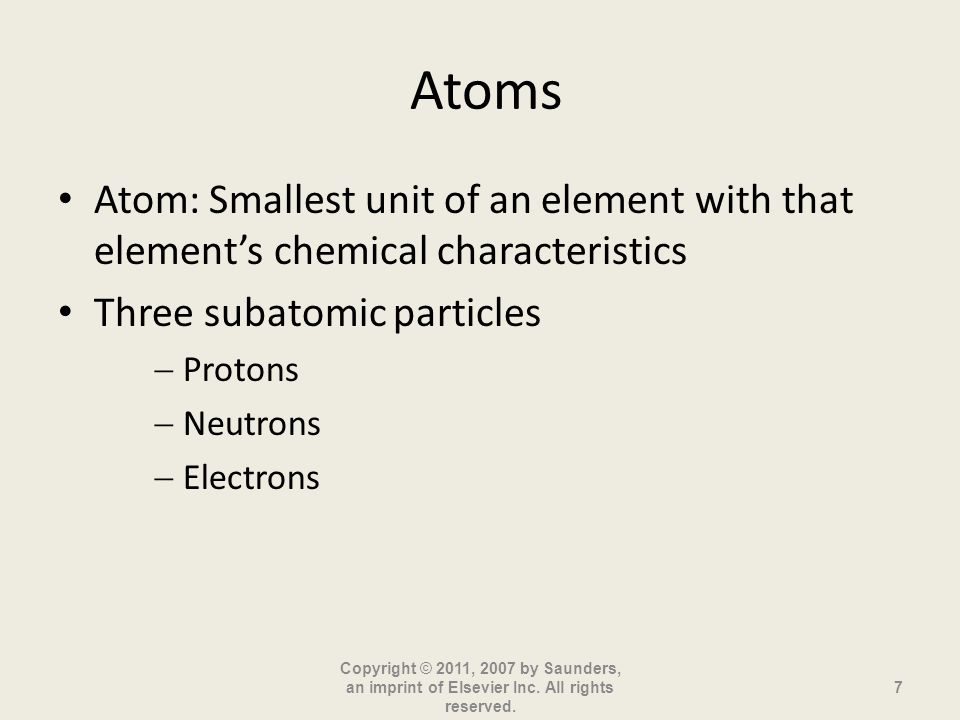 Atoms Atom: Smallest unit of an element with that elements chemical characteristics Three subatomic particles Protons Neutrons Electrons Copyright © 2