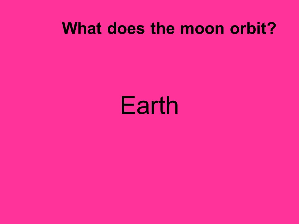 What does the moon orbit? Earth