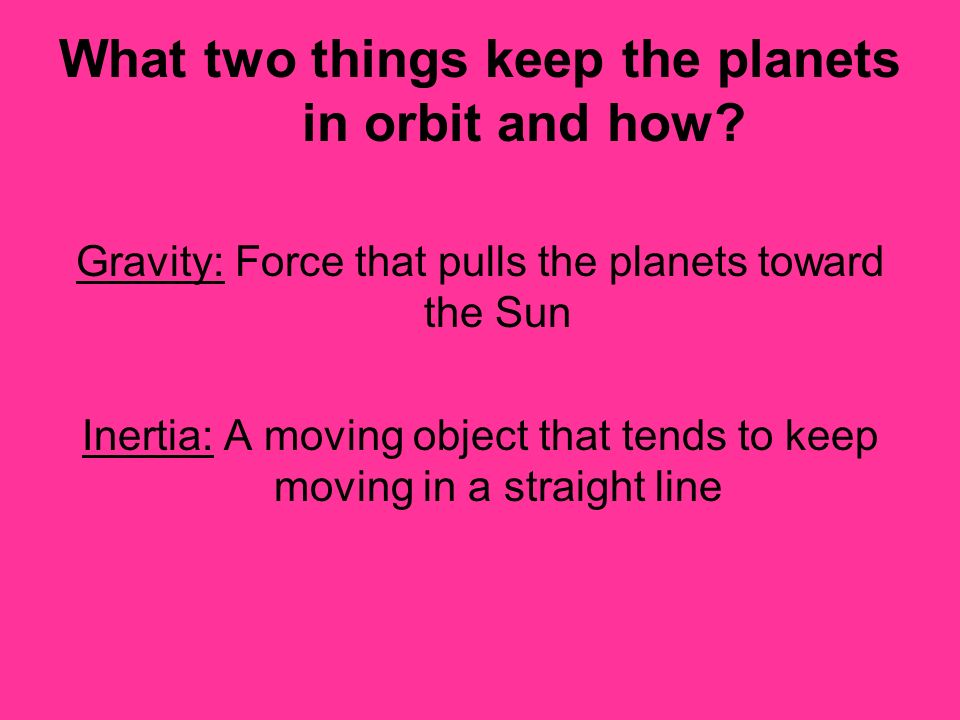 What two things keep the planets in orbit and how? Gravity: Force that pulls the planets toward the Sun Inertia: A moving object that tends to keep mo