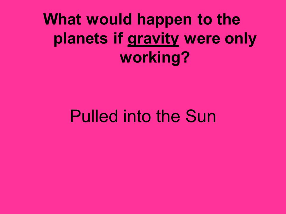 What would happen to the planets if gravity were only working? Pulled into the Sun