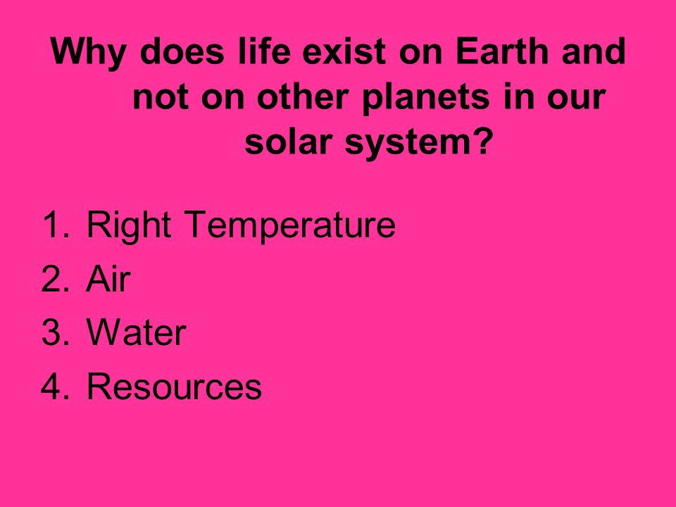Why does life exist on Earth and not on other planets in our solar system? 1.Right Temperature 2.Air 3.Water 4.Resources