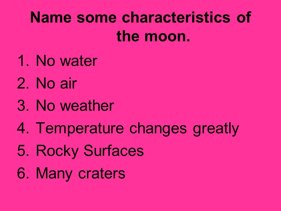 Name some characteristics of the moon. 1.No water 2.No air 3.No weather 4.Temperature changes greatly 5.Rocky Surfaces 6.Many craters