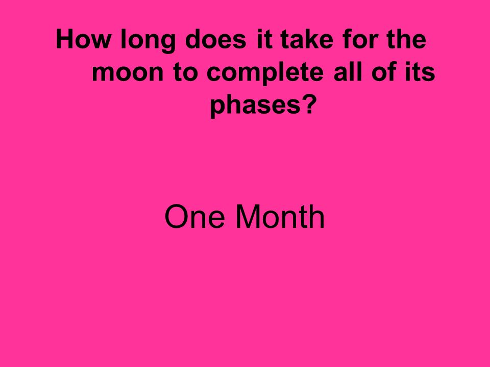 How long does it take for the moon to complete all of its phases? One Month