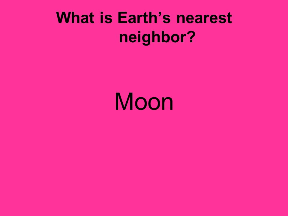 What is Earths nearest neighbor? Moon