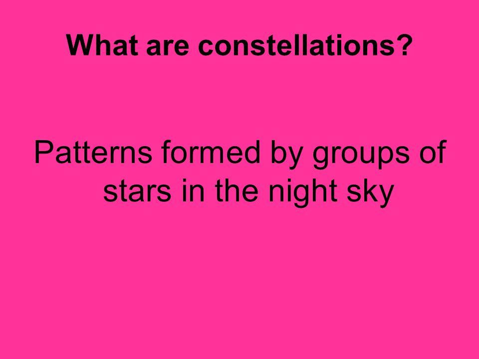 What are constellations? Patterns formed by groups of stars in the night sky