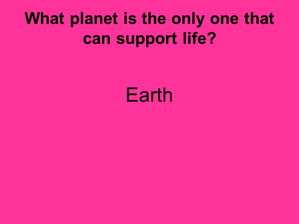 What planet is the only one that can support life? Earth