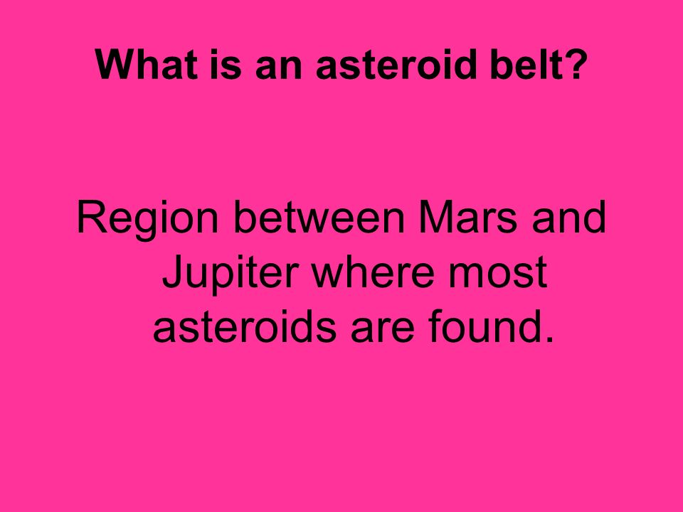 What is an asteroid belt? Region between Mars and Jupiter where most asteroids are found.