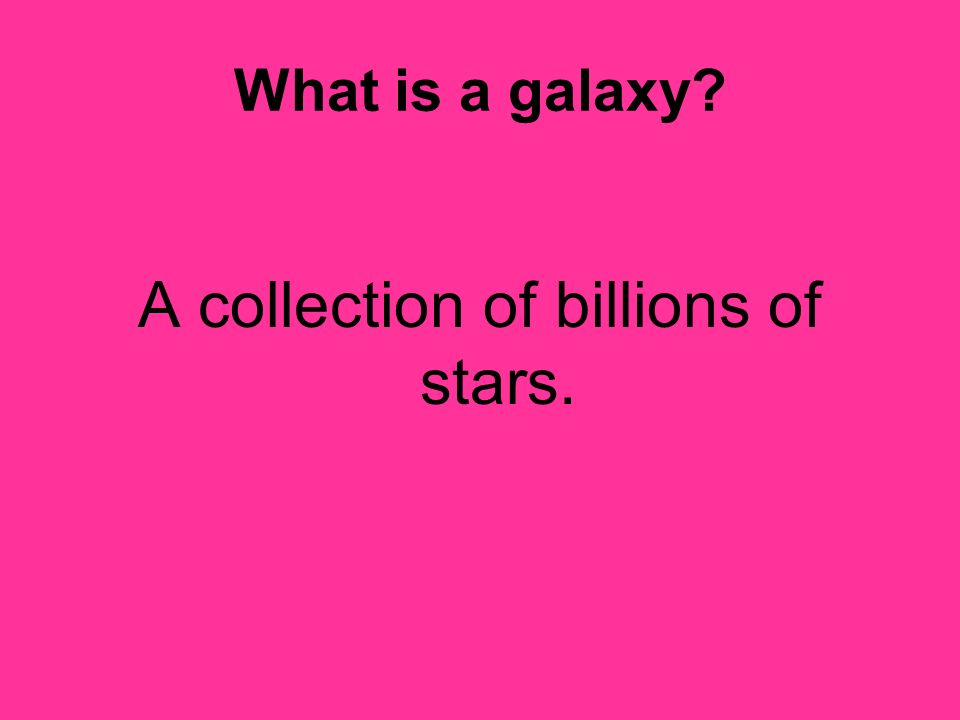 What is a galaxy? A collection of billions of stars.