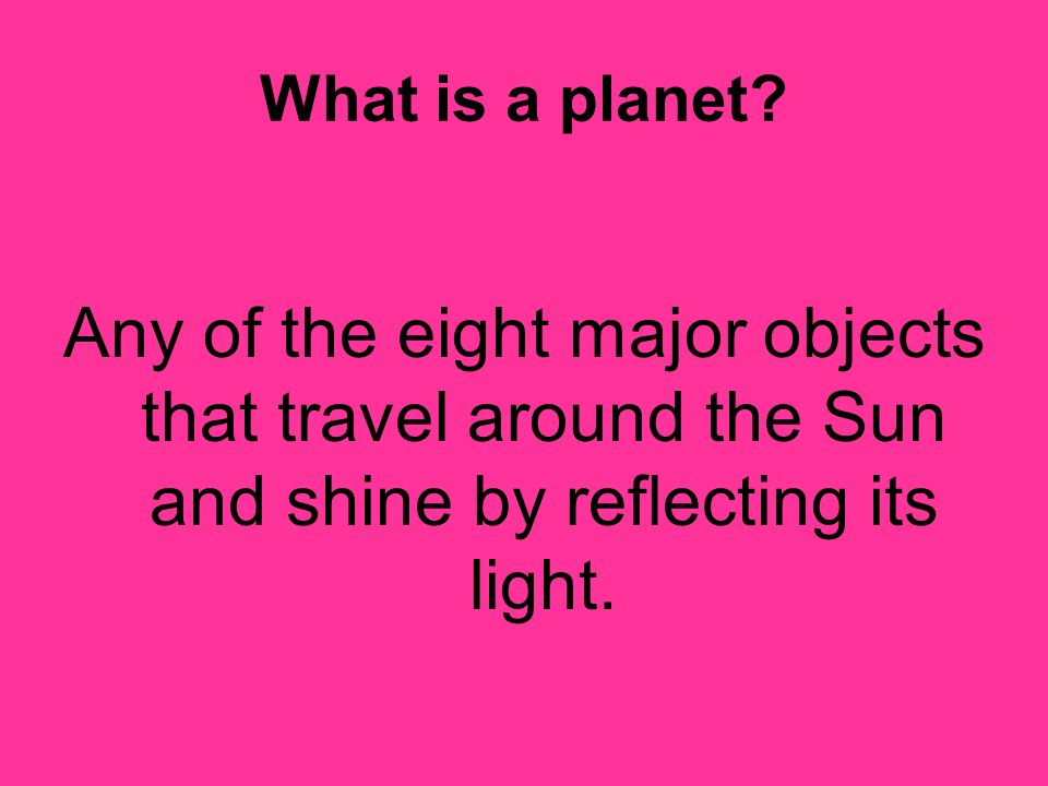 What is a planet? Any of the eight major objects that travel around the Sun and shine by reflecting its light.