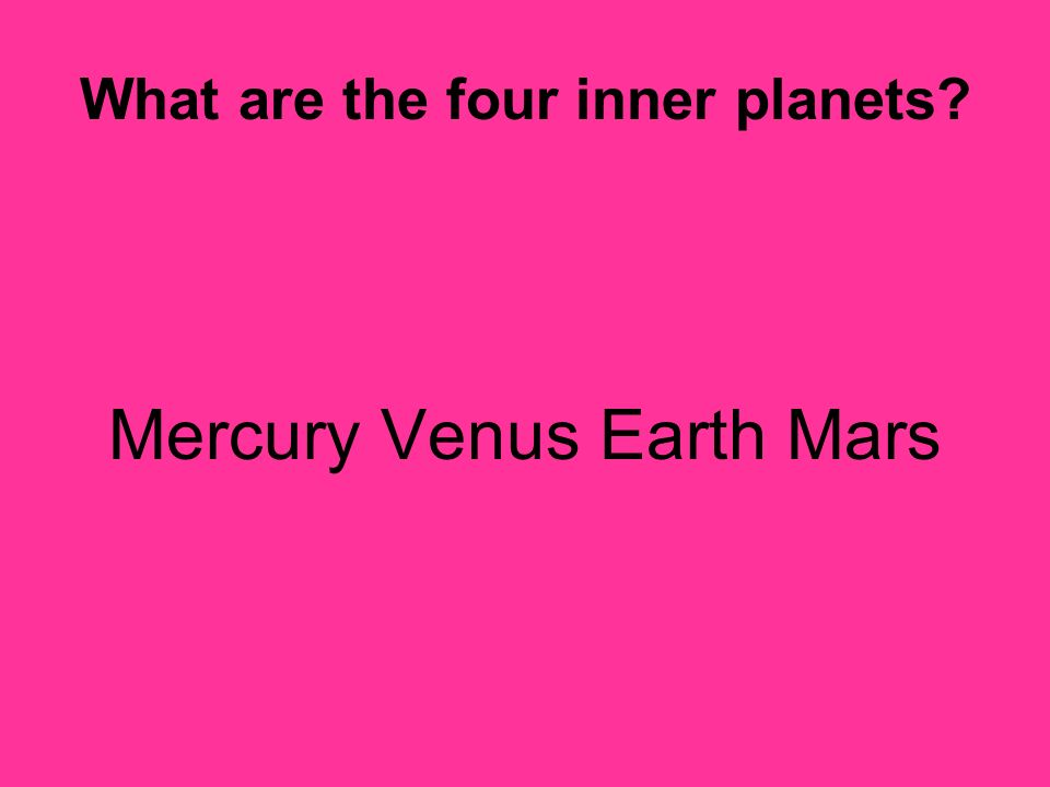 What are the four inner planets? Mercury Venus Earth Mars