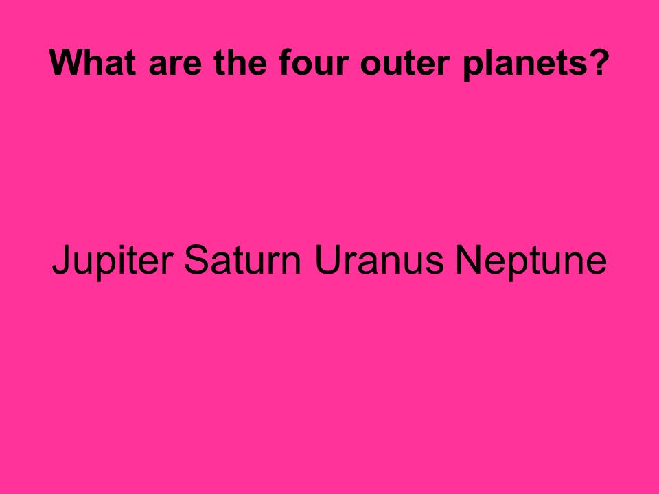 What are the four outer planets? Jupiter Saturn Uranus Neptune