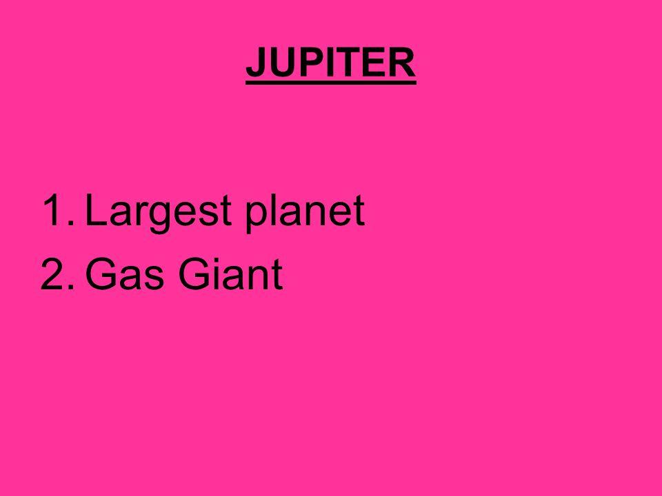 JUPITER 1.Largest planet 2.Gas Giant