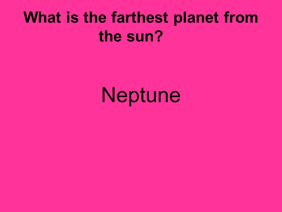What is the farthest planet from the sun? Neptune
