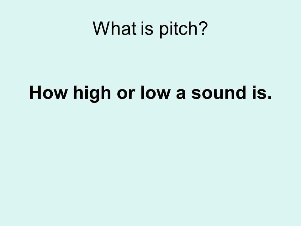What is pitch? How high or low a sound is.