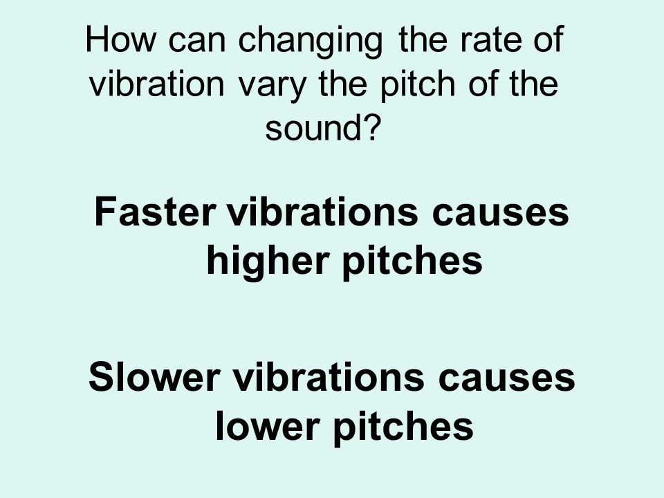 How can changing the rate of vibration vary the pitch of the sound? Faster vibrations causes higher pitches Slower vibrations causes lower pitches