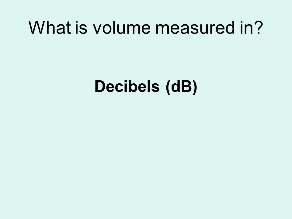 What is volume measured in? Decibels (dB)