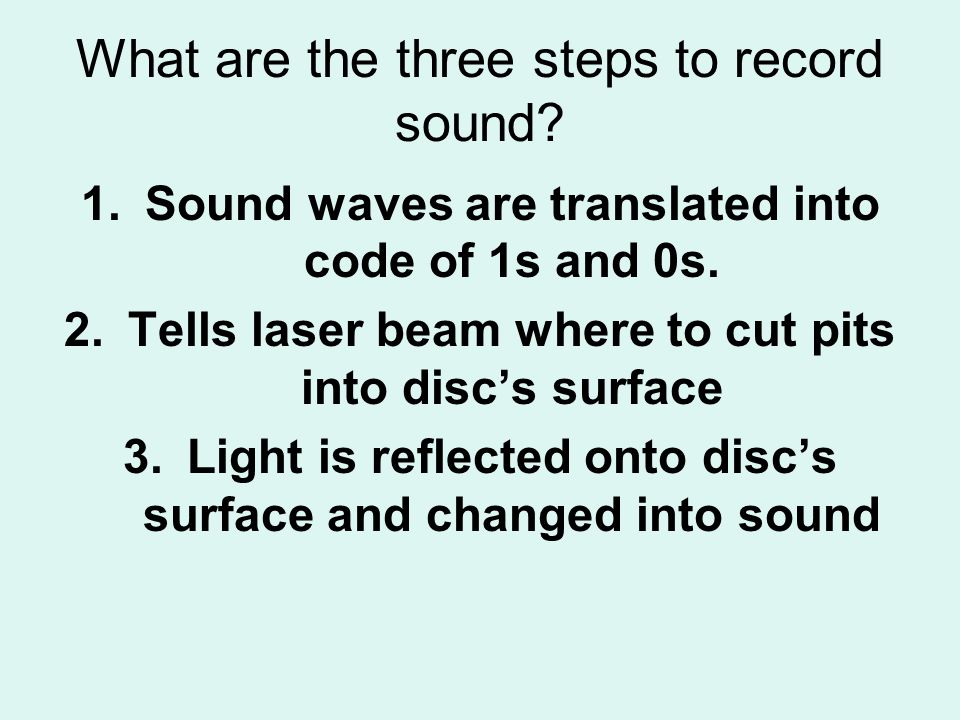 What are the three steps to record sound? 1.Sound waves are translated into code of 1s and 0s. 2.Tells laser beam where to cut pits into discs surface