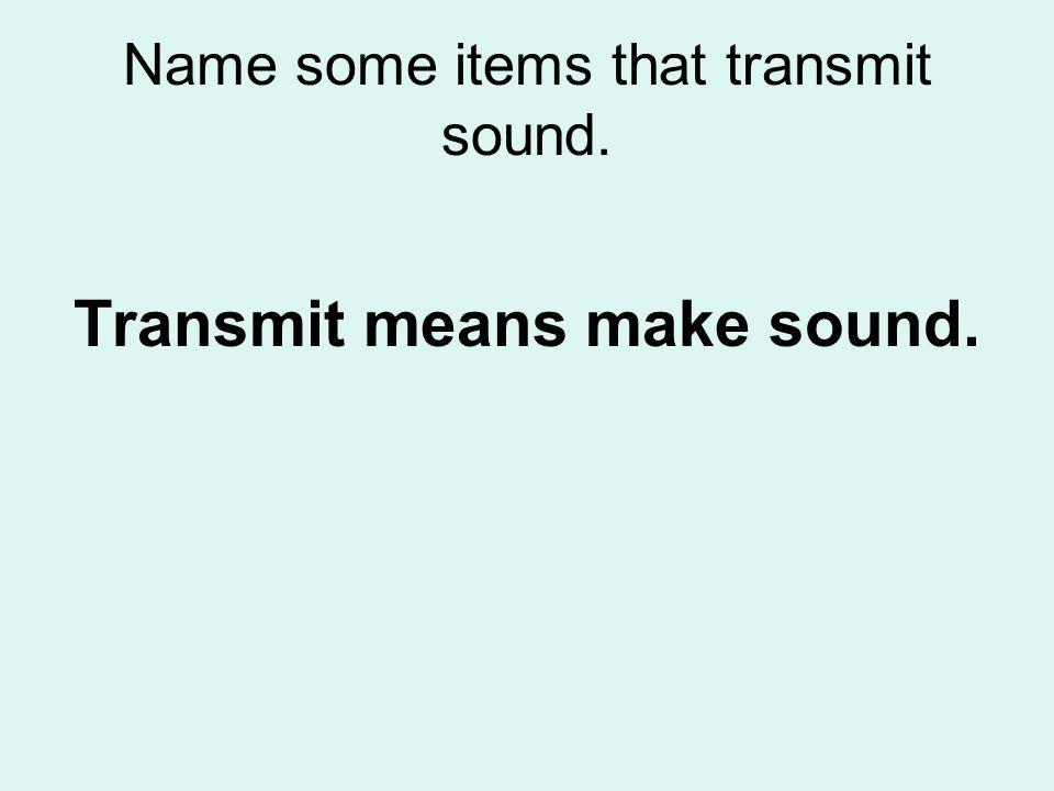 Name some items that transmit sound. Transmit means make sound.