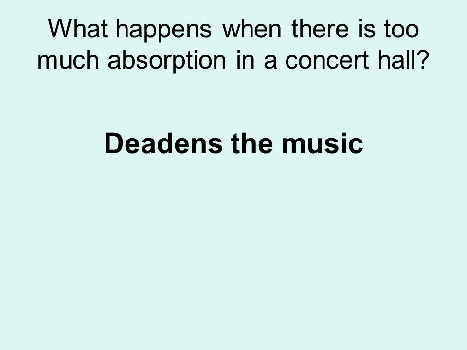 What happens when there is too much absorption in a concert hall? Deadens the music
