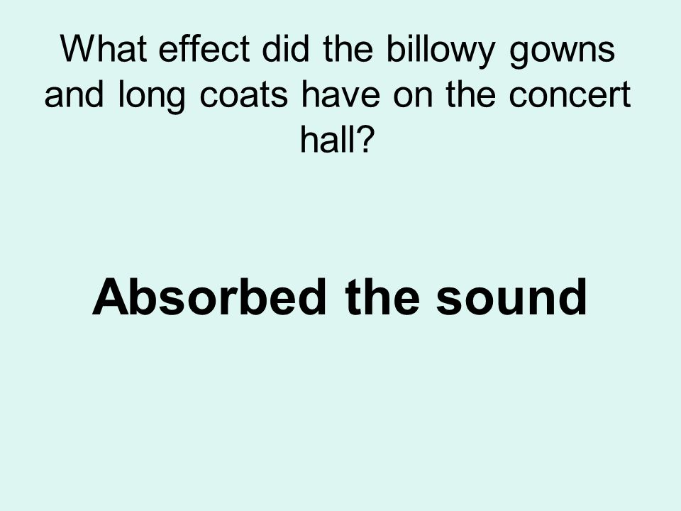 What effect did the billowy gowns and long coats have on the concert hall? Absorbed the sound