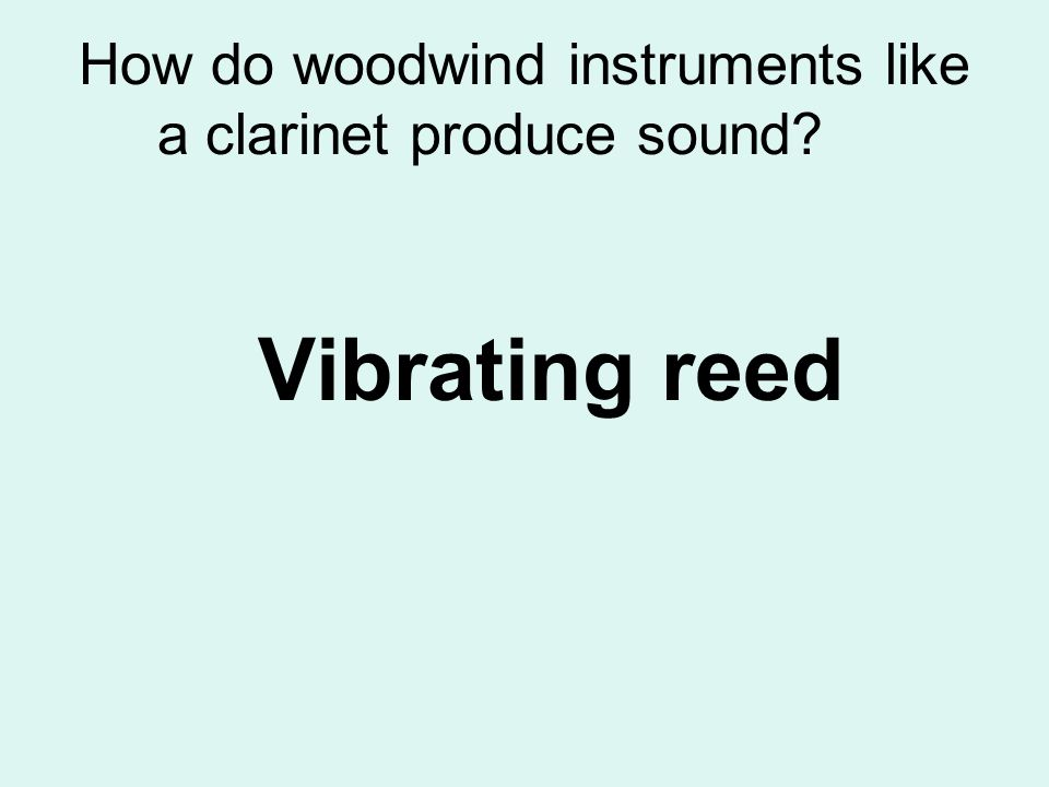 How do woodwind instruments like a clarinet produce sound? Vibrating reed