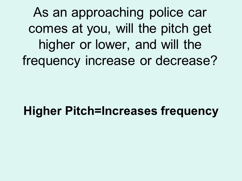 As an approaching police car comes at you, will the pitch get higher or lower, and will the frequency increase or decrease? Higher Pitch=Increases fre