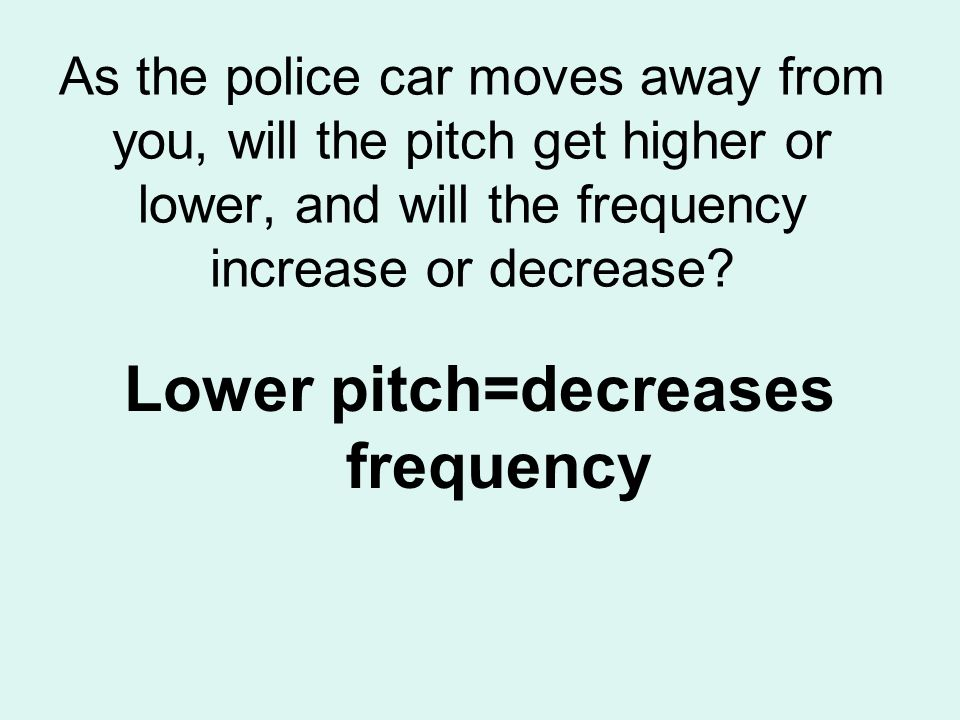 As the police car moves away from you, will the pitch get higher or lower, and will the frequency increase or decrease? Lower pitch=decreases frequenc